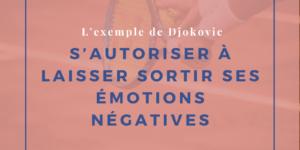 S'autoriser à laisser sortir ses émotions négatives: l'exemple de Djokovic